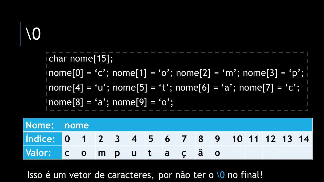 \0 char nome[15]; nome[0] = 'c'; nome[1] = 'o'; nome[2] = 'm'; nome[3] = 'p'; nome[4] = 'u'; nome[5] = 't'; nome[6] = 'a'; nome[7] = 'c';